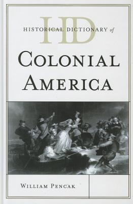 Historical Dictionary of Colonial America - Pencak, William A