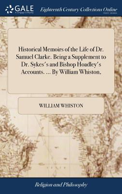 Historical Memoirs of the Life of Dr. Samuel Clarke. Being a Supplement to Dr. Sykes's and Bishop Hoadley's Accounts. ... by William Whiston, - Whiston, William