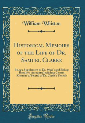 Historical Memoirs of the Life of Dr. Samuel Clarke: Being a Supplement to Dr. Sykes's and Bishop Hoadley's Accounts; Including Certain Memoirs of Several of Dr. Clarke's Friends (Classic Reprint) - Whiston, William