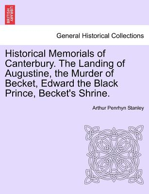 Historical Memorials of Canterbury. the Landing of Augustine, the Murder of Becket, Edward the Black Prince, Becket's Shrine. Second Edition - Stanley, Arthur Penrhyn