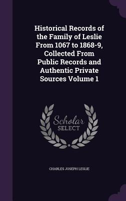 Historical Records of the Family of Leslie from 1067 to 1868-9, Collected from Public Records and Authentic Private Sources Volume 1 - Leslie, Charles Joseph