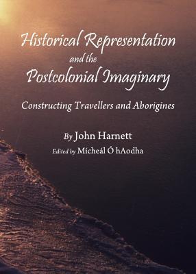 Historical Representation and the Postcolonial Imaginary: Constructing Travellers and Aborigines - Harnett, John, and Hartnett, John