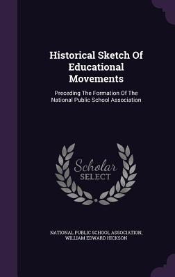 Historical Sketch of Educational Movements: Preceding the Formation of the National Public School Association - National Public School Association (Creator), and William Edward Hickson (Creator)