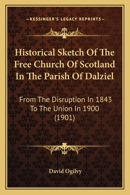 Historical Sketch of the Free Church of Scotland in the Parish of Dalziel: From the Disruption in 1843 to the Union in 1900 (1901) - Ogilvy, David