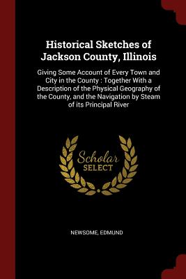 Historical Sketches of Jackson County, Illinois: Giving Some Account of Every Town and City in the County: Together with a Description of the Physical Geography of the County, and the Navigation by Steam of Its Principal River - Edmund, Newsome