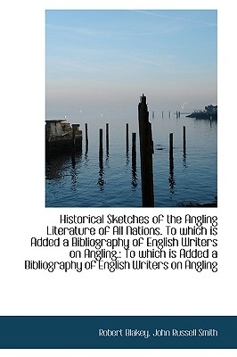Historical Sketches of the Angling Literature of All Nations. to Which Is Added a Bibliography of En - Blakey, Robert