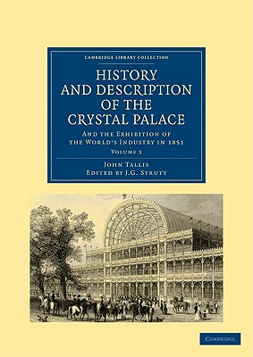 History and Description of the Crystal Palace: and the Exhibition of the World's Industry in 1851 - Tallis, John, and Strutt, J. G. (Editor)