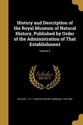 History and Description of the Royal Museum of Natural History, Published by Order of the Administration of That Establishment; Volume 2 - Deleuze, J P F (Joseph Philipe Franc (Creator)