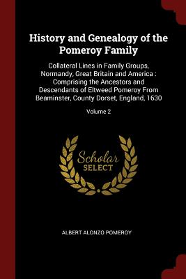History and Genealogy of the Pomeroy Family: Collateral Lines in Family Groups, Normandy, Great Britain and America: Comprising the Ancestors and Descendants of Eltweed Pomeroy from Beaminster, County Dorset, England, 1630; Volume 2 - Pomeroy, Albert Alonzo