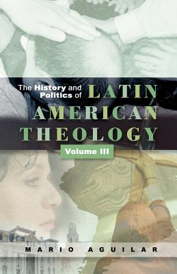 History and Politics of Latin American Theology: Volume 3, A Theology at the Periphery - Aguilar, Mario I.