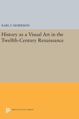 History as a Visual Art in the Twelfth-Century Renaissance - Morrison, Karl F.