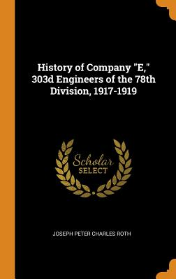 History of Company E, 303d Engineers of the 78th Division, 1917-1919 - Roth, Joseph Peter Charles