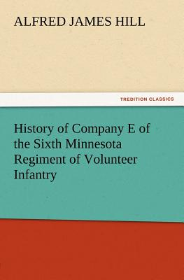 History of Company E of the Sixth Minnesota Regiment of Volunteer Infantry - Hill, A J