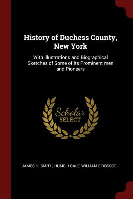History of Duchess County, New York: With Illustrations and Biographical Sketches of Some of Its Prominent Men and Pioneers - Smith, James H