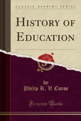 History of Education (Classic Reprint) - Curoe, Philip R V