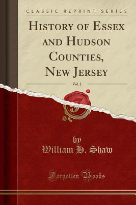 History of Essex and Hudson Counties, New Jersey, Vol. 2 (Classic Reprint) - Shaw, William H