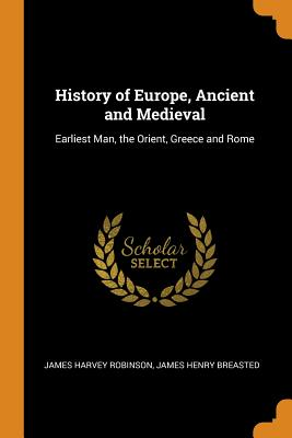 History of Europe, Ancient and Medieval: Earliest Man, the Orient, Greece and Rome - Robinson, James Harvey, and Breasted, James Henry