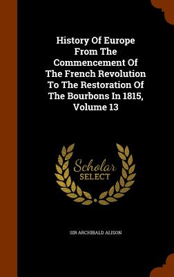 History of Europe from the Commencement of the French Revolution to the Restoration of the Bourbons in 1815, Volume 13 - Alison, Sir Archibald