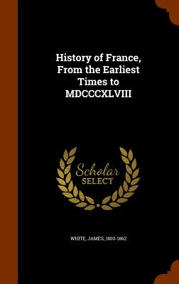 History of France, from the Earliest Times to MDCCCXLVIII - White, James