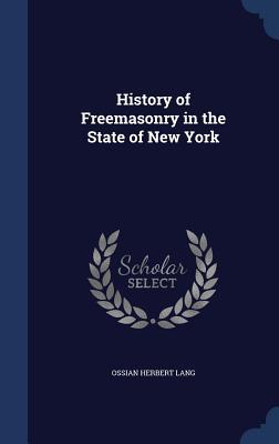 History of Freemasonry in the State of New York - Lang, Ossian Herbert