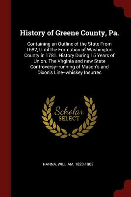 History of Greene County, Pa.: Containing an Outline of the State from 1682, Until the Formation of Washington County in 1781. History During 15 Years of Union. the Virginia and New State Controversy--Running of Mason's and Dixon's Line--Whiskey Insurrec - Hanna, William
