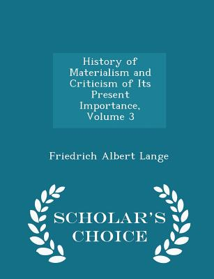 History of Materialism and Criticism of Its Present Importance, Volume 3 - Scholar's Choice Edition - Lange, Friedrich Albert