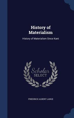 History of Materialism: History of Materialism Since Kant - Lange, Friedrich Albert