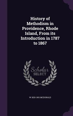History of Methodism in Providence, Rhode Island, from Its Introduction in 1787 to 1867 - McDonald, W 1820-1901