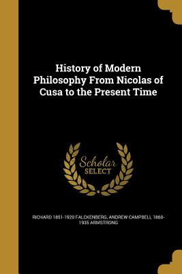 History of Modern Philosophy from Nicolas of Cusa to the Present Time - Falckenberg, Richard 1851-1920, and Armstrong, Andrew Campbell 1860-1935