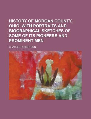 History of Morgan County, Ohio, with Portraits and Biographical Sketches of Some of Its Pioneers and Prominent Men - Robertson, Charles