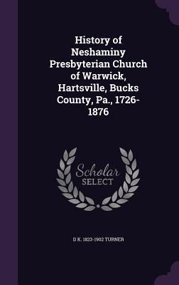 History of Neshaminy Presbyterian Church of Warwick, Hartsville, Bucks County, Pa., 1726-1876 - Turner, D K 1823-1902