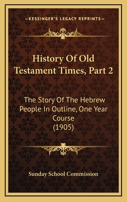 History of Old Testament Times, Part 2: The Story of the Hebrew People in Outline, One Year Course (1905) - Sunday School Commission