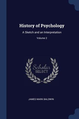 History of Psychology: A Sketch and an Interpretation; Volume 2 - Baldwin, James Mark