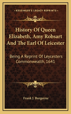 History of Queen Elizabeth, Amy Robsart and the Earl of Leicester: Being a Reprint of Leycesters Commonwealth, 1641 - Burgoyne, Frank J (Editor)
