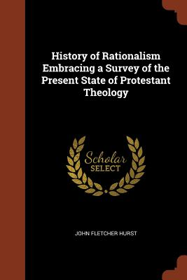 History of Rationalism Embracing a Survey of the Present State of Protestant Theology - Hurst, John Fletcher