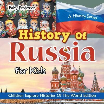 History Of Russia For Kids: A History Series - Children Explore Histories Of The World Edition - Baby Professor