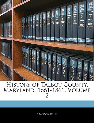 History of Talbot County, Maryland, 1661-1861, Volume 2 - Anonymous