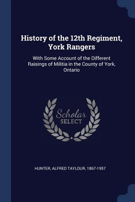 History of the 12th Regiment, York Rangers: With Some Account of the Different Raisings of Militia in the County of York, Ontario - Hunter, Alfred Taylour