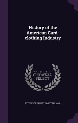 History of the American Card-Clothing Industry - Kittredge, Henry Grattan 1845- (Creator)