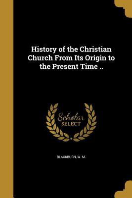 History of the Christian Church from Its Origin to the Present Time .. - Blackburn, W M (Creator)