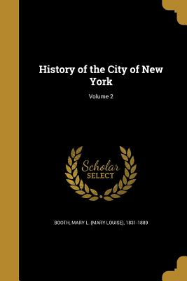 History of the City of New York; Volume 2 - Booth, Mary L (Mary Louise) 1831-1889 (Creator)