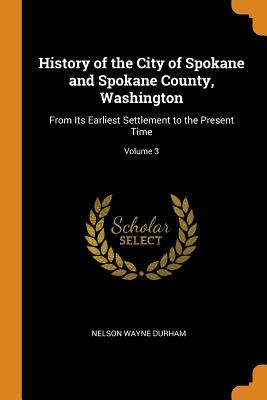 History of the City of Spokane and Spokane County, Washington: From Its Earliest Settlement to the Present Time; Volume 3 - Durham, Nelson Wayne