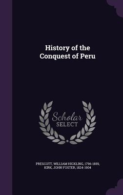 History of the Conquest of Peru - Prescott, William Hickling, and Kirk, John Foster