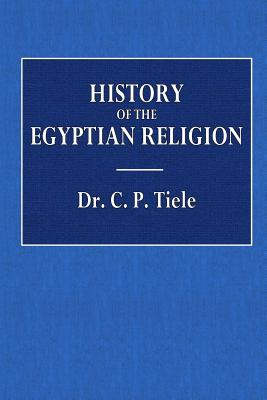 History of the Egyptian Religion - Tiele, Dr C P, and Ballingal, James (Translated by)