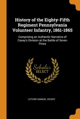History of the Eighty-Fifth Regiment Pennsylvania Volunteer Infantry, 1861-1865: Comprising an Authentic Narrative of Casey's Division at the Battle of Seven Pines - Dickey, Luther Samuel