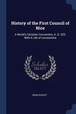 History of the First Council of Nice: A World's Christian Convention, A..D. 325: With a Life of Constantine - Dudley, Dean, Professor