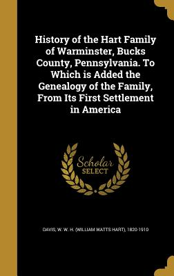 History of the Hart Family of Warminster, Bucks County, Pennsylvania. to Which Is Added the Genealogy of the Family, from Its First Settlement in America - Davis, W W H (William Watts Hart) 18 (Creator)