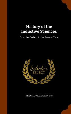 History of the Inductive Sciences: From the Earliest to the Present Time - Whewell, William