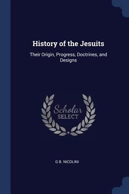 History of the Jesuits: Their Origin, Progress, Doctrines, and Designs - Nicolini, G B