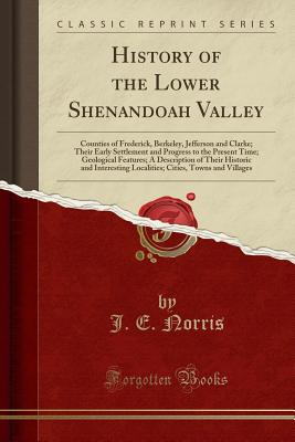 History of the Lower Shenandoah Valley: Counties of Frederick, Berkeley, Jefferson and Clarke; Their Early Settlement and Progress to the Present Time; Geological Features; A Description of Their Historic and Interesting Localities; Cities, Towns and VILL - Norris, J E